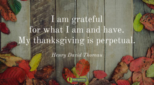I am grateful for what I am and have. My thanksgiving is perpetual. Henry David Thoreau.