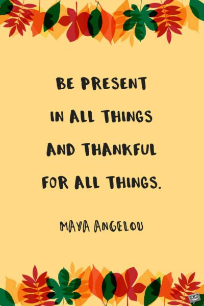 Be present in all things and thankful for all things. Maya Angelou.