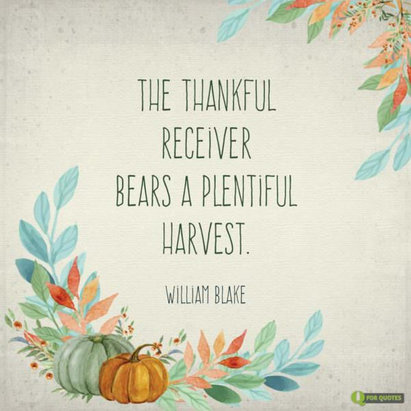 The thankful receiver bears a plentiful harvest. William Blake