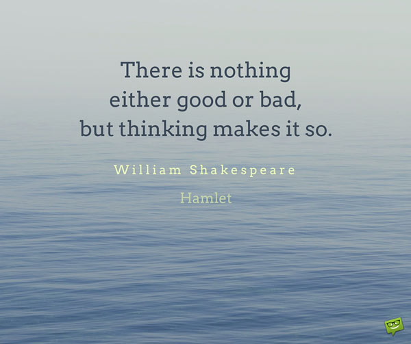 There is nothing either good or bad, but thinking makes it so. William Shakespeare, Hamlet