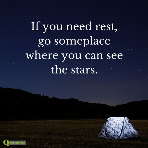 If you need rest, go someplace where you can see the stars.