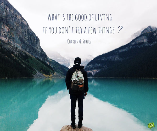 What's the good of living if you don't try a few things? Charles M. Schulz