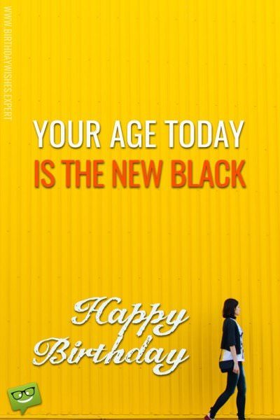 Your age today... is the new black.