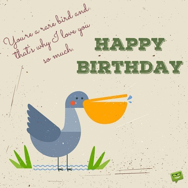 You're a rare bird and that's why I love you so much. Happy birthday.