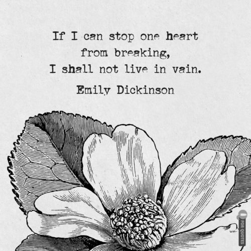f I can stop one heart from breaking, I shall not live in vain. Emily Dickinson