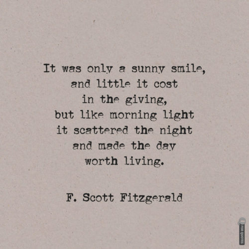 It was only a sunny smile, and little it cost in the giving, but like morning light it scattered the night and made the day worth living. F. Scott Fitzgerald