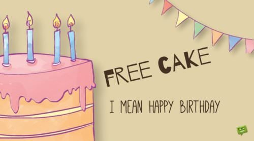 Free Cake! I mean happy birthday.