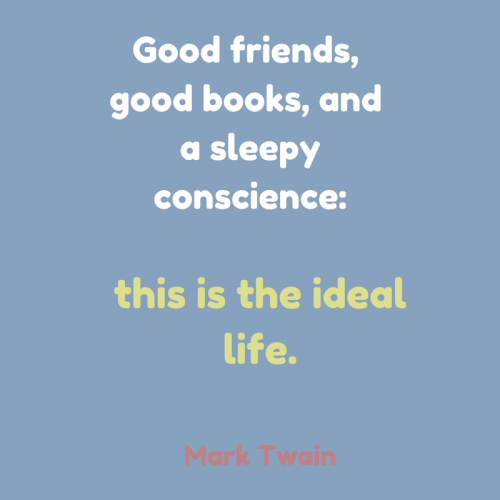 Good friends, good books, and a sleepy conscience: this is the ideal life. - Mark Twain