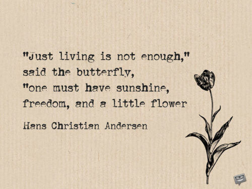 """Just living is not enough,"" said the butterfly, ""one must have sunshine, freedom, and a little flower. Hans Christian Andersen"