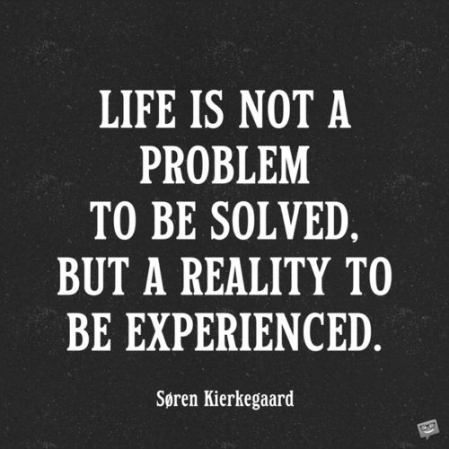 Life is not a problem to be solved, but a reality to be experienced. Søren Kierkegaard