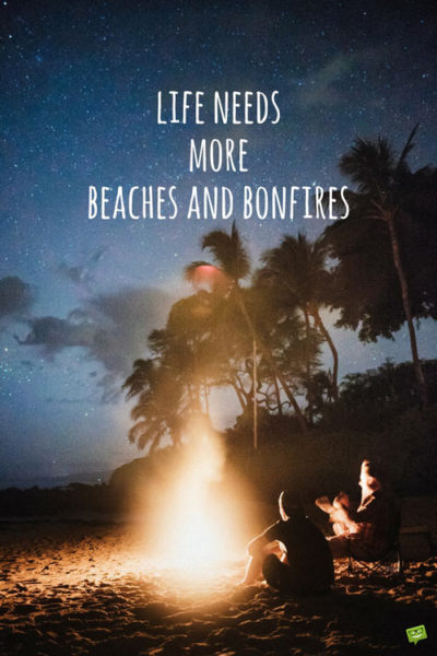 Life needs more beaches and bonfires.