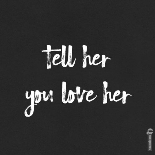 Tell her you love her.
