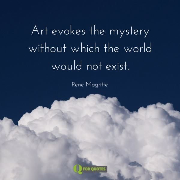 Art evokes the mystery without which the world would not exist. Rene Magritte