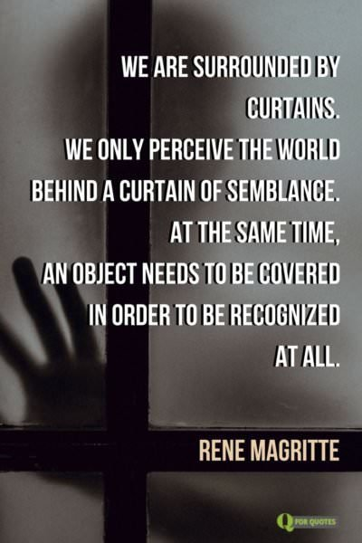 We are surrounded by curtains. We only perceive the world behind a curtain of semblance. At the same time, an object needs to be covered in order to be recognized at all.