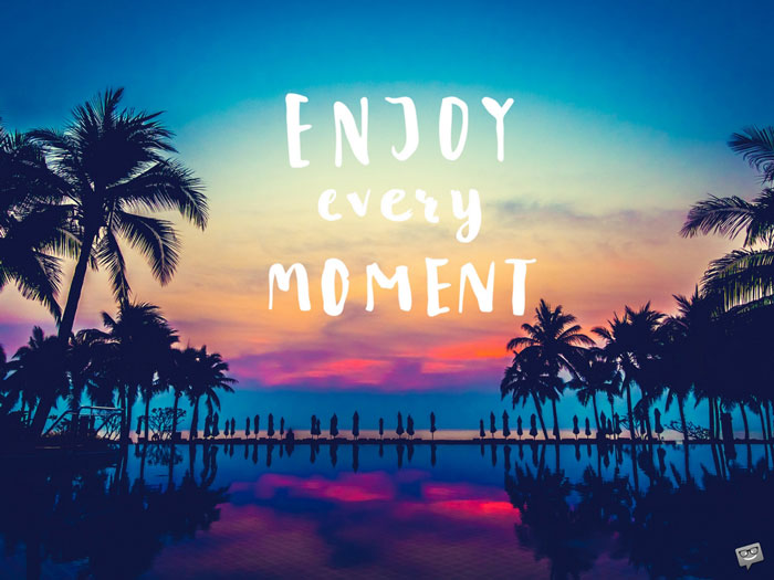Enjoy Every Moment.