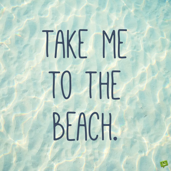 Take me to the beach.