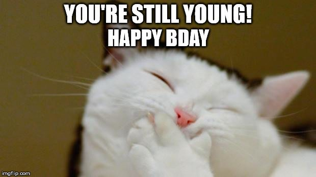 You're still young! Happy Bday.
