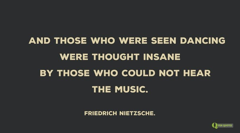And those who were seen dancing were thought insane by those who could not hear the music. Friedrich Nietzsche.