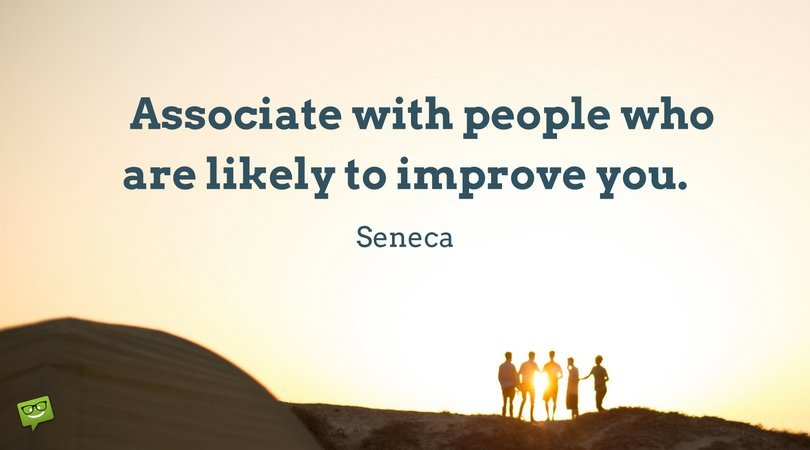 Associate with people who are likely to improve you. Seneca.