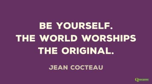 Be yourself. The world worships the original. Jean Cocteau.