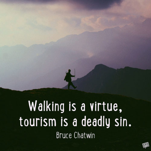 Walking is a virtue, tourism is a deadly sin. Bruce Chatwin