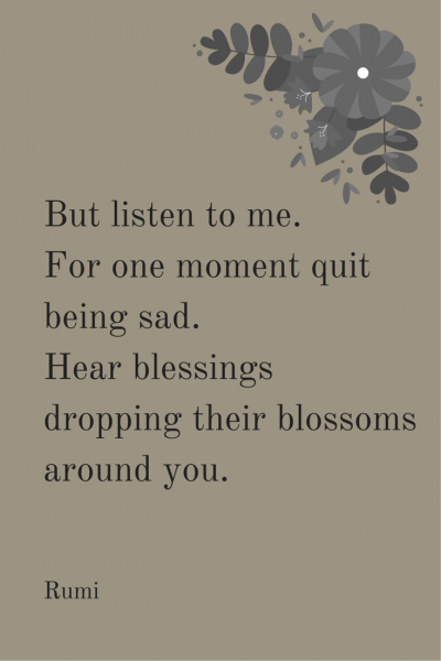 But listen to me. For one moment quit being sad. Hear blessings dropping their blossoms around you. Rumi