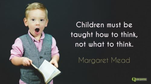 Children must be taught how to think, not what to think. Margaret Mead.