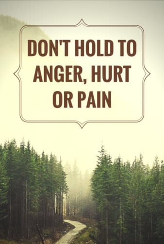 Don't hold to anger, hurt or pain.