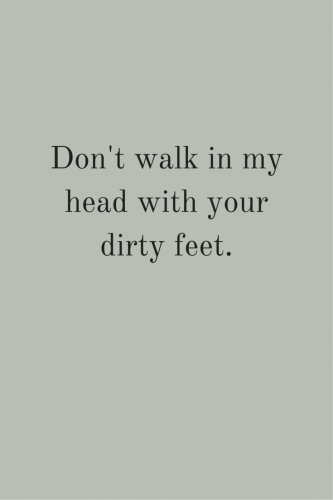 Don't walk in my head with your dirty feet.