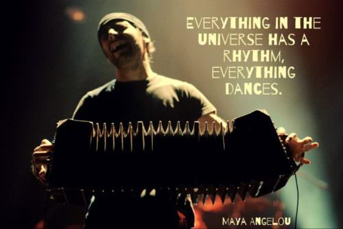 Everything in the universe has rhythm, everything dances. Maya Angelou.