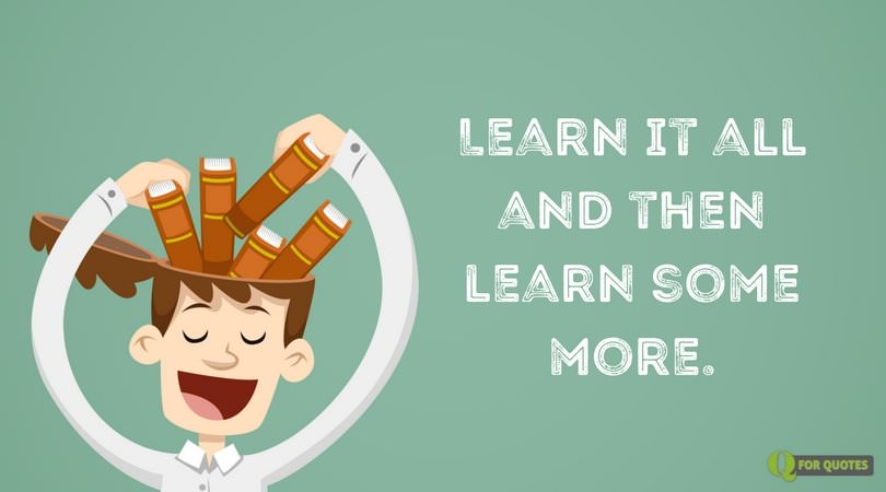 Learn it all and then learn some more.