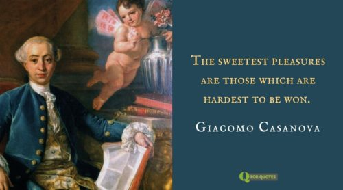 The sweetest pleasures are those which are hardest to be won. Giacomo Casanova