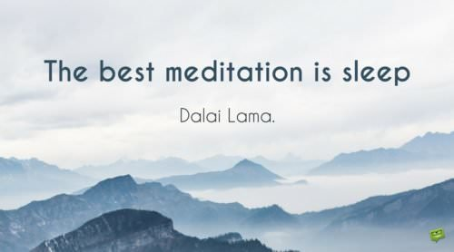 The best meditation is sleep. Dalai Lama.