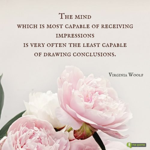 The mind which is most capable of receiving impressions is very often the least capable of drawing conclusions. Virginia Woolf.
