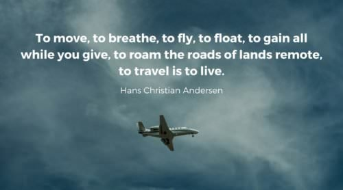 To move, to breathe, to fly, to float, To gain all while you give, To roam the roads of lands remote, To travel is to live. Hans Christian Andersen