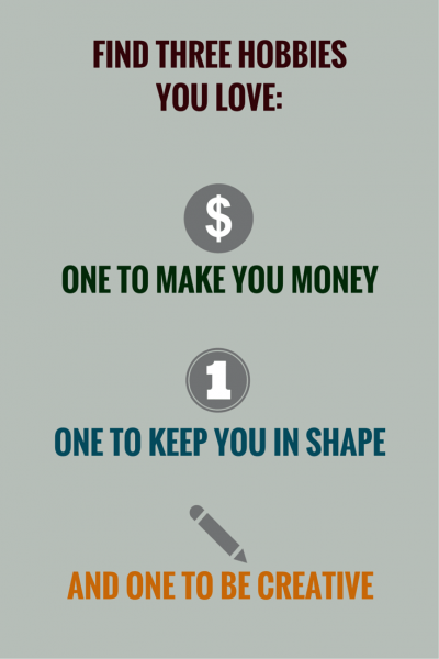 Find three hobbies you love: one to make you money, one to keep you in shape and one to be creative.