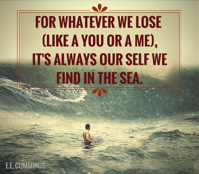 For whatever we lose (like a you or a me), It's always our self we find in the sea. E.E. Cummings