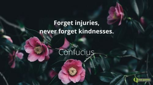 Forget injuries, never forget kindnesses. Confucius.