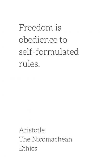 Freedom is obedience to self-formulated rules. Aristotle, The Nicomachean Ethics