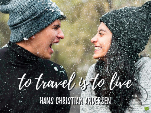 To travel is to live. Hans Christian Andersen
