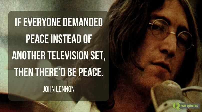 If everyone demanded peace instead of another television set, then there'd be peace. John Lennon