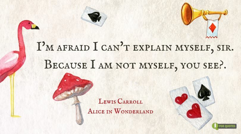 I'm afraid I can't explain myself, sir. Because I am not myself, you see? Lewis Carroll, Alice in Wonderland