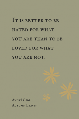 It is better to be hated for what you are than to be love for what you are not. - Andre Gide, Autumn Leaves