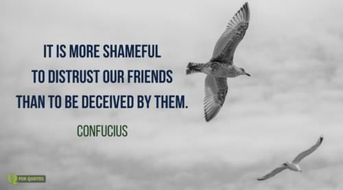 It is more shameful to distrust our friends than to be deceived by them. Confucius