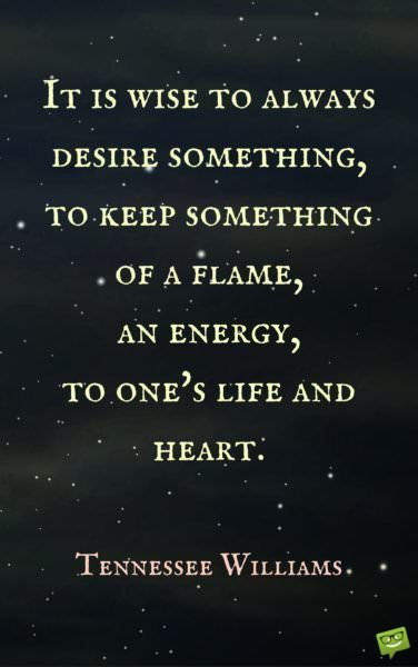 It is wise to always desire something, to keep something of a flame, an energy, to one's life and heart. Tennessee Williams