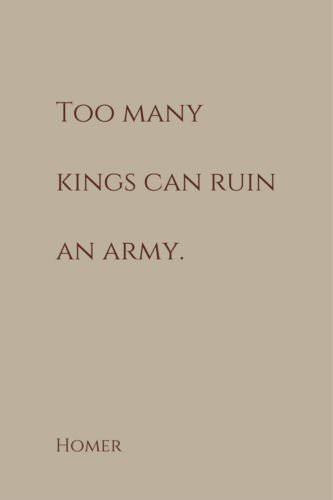 Too many kings can ruin an army. Homer.