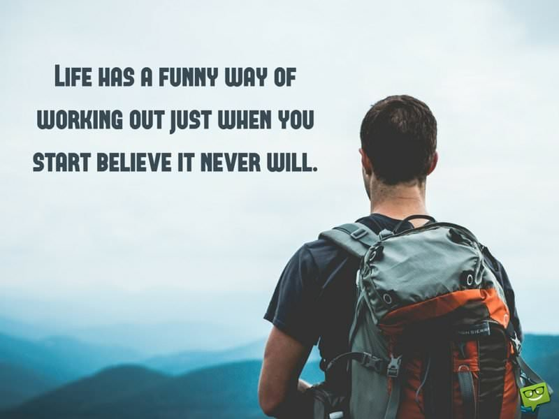 Life has a funny way of working out just when you start believe it never will.