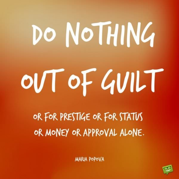 Do nothing out of guilt or for prestige or for status or money or approval alone.