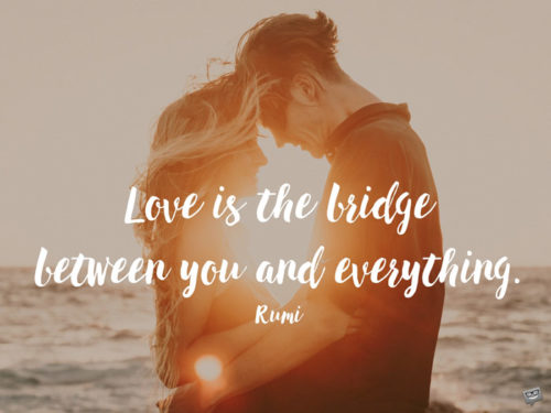 Love is the bridge between you and everything. Rumi.