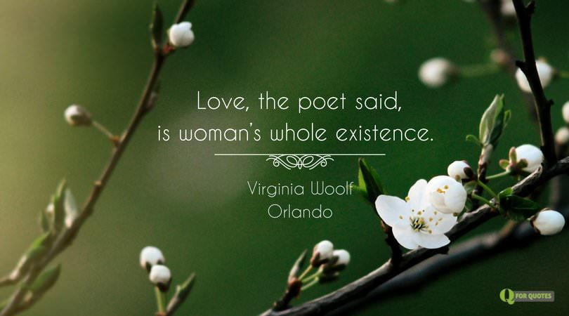 Love, the poet said, is woman's whole existence. Virginia Woolf, Orland.